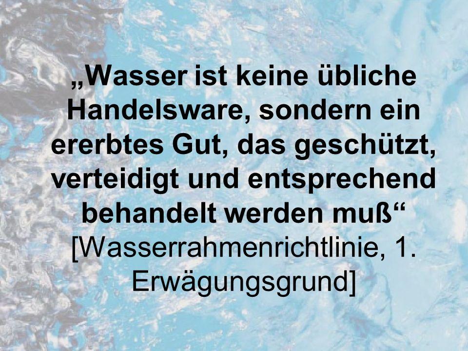 """""""Wasser ist keine übliche Handelsware, sondern ein ererbtes Gut, das geschützt, verteidigt und entsprechend behandelt werden muß [Wasserrahmenrichtlinie, 1."""